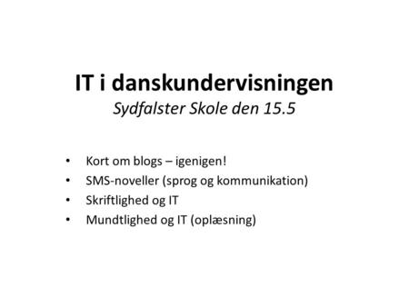IT i danskundervisningen Sydfalster Skole den 15.5 Kort om blogs – igenigen! SMS-noveller (sprog og kommunikation) Skriftlighed og IT Mundtlighed og IT.