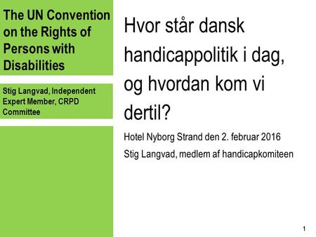 The UN Convention on the Rights of Persons with Disabilities Stig Langvad, Independent Expert Member, CRPD Committee Hvor står dansk handicappolitik i.