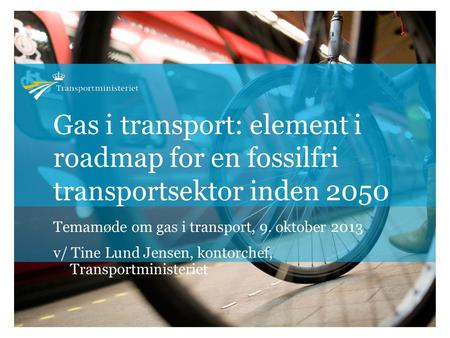 Gas i transport: element i roadmap for en fossilfri transportsektor inden 2050 Temamøde om gas i transport, 9. oktober 2013 v/ Tine Lund Jensen, kontorchef,