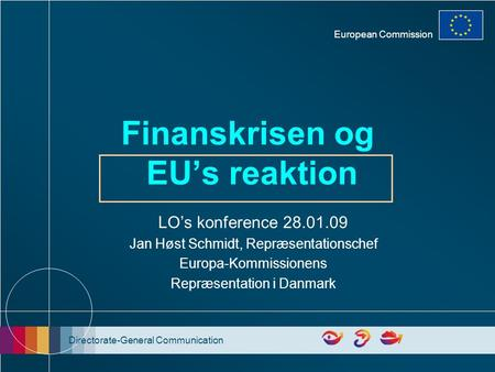 Directorate-General Communication European Commission Finanskrisen og EU's reaktion LO's konference 28.01.09 Jan Høst Schmidt, Repræsentationschef Europa-Kommissionens.