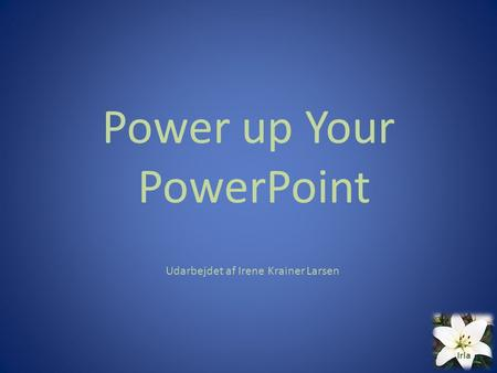 Power up Your PowerPoint Udarbejdet af Irene Krainer Larsen Irla.