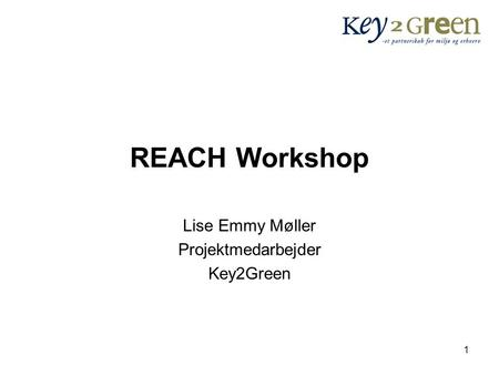 1 REACH Workshop Lise Emmy Møller Projektmedarbejder Key2Green.