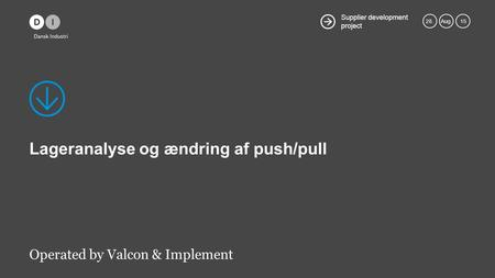 Supplier development project 28.Aug. 15 Lageranalyse og ændring af push/pull Operated by Valcon & Implement.