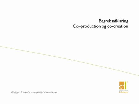 Begrebsafklaring Co–production og co-creation. Hvad er hvad?  Co - production  Co – creation  To paradigmer og normative forståelser Effektivitets.