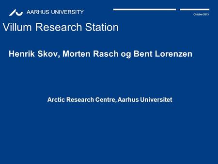 AARHUS UNIVERSITY Oktober 2013 Villum Research Station Henrik Skov, Morten Rasch og Bent Lorenzen Arctic Research Centre, Aarhus Universitet.