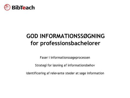GOD INFORMATIONSSØGNING for professionsbachelorer Faser i informationssøgeprocessen Strategi for løsning af informationsbehov Identificering af relevante.