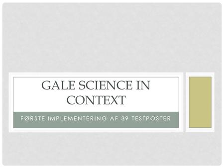 FØRSTE IMPLEMENTERING AF 39 TESTPOSTER GALE SCIENCE IN CONTEXT.