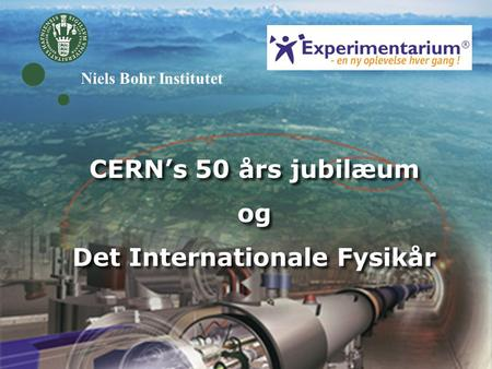 CERN's 50 års jubilæum og Det Internationale Fysikår CERN's 50 års jubilæum og Det Internationale Fysikår Niels Bohr Institutet.