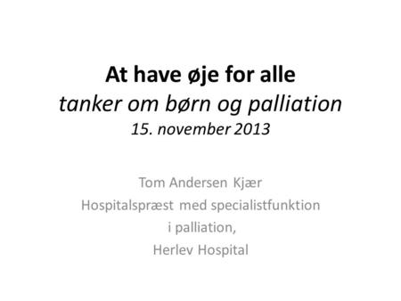 At have øje for alle tanker om børn og palliation 15. november 2013 Tom Andersen Kjær Hospitalspræst med specialistfunktion i palliation, Herlev Hospital.
