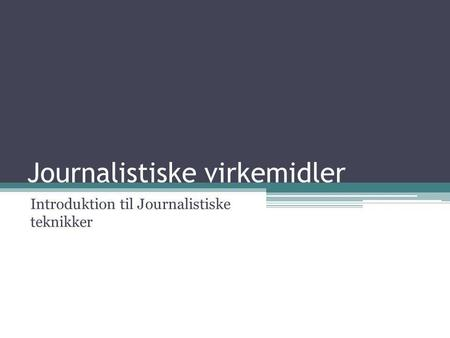 Journalistiske virkemidler Introduktion til Journalistiske teknikker.
