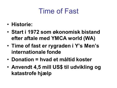 Time of Fast •Historie: •Start i 1972 som økonomisk bistand efter aftale med YMCA world (WA) •Time of fast er rygraden i Y's Men's internationale fonde.