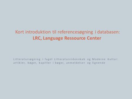 Kort introduktion til referencesøgning i databasen: LRC, Language Ressource Center Litteratursøgning i faget Litteraturvidenskab og Moderne Kultur: artikler,
