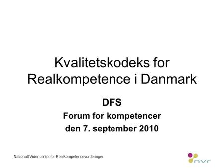 Kvalitetskodeks for Realkompetence i Danmark DFS Forum for kompetencer den 7. september 2010 Nationalt Videncenter for Realkompetencevurderinger.