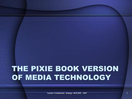 THE PIXIE BOOK VERSION OF MEDIA TECHNOLOGY Carsten Corneliussen, strategix.dk © 2002 - 20071.