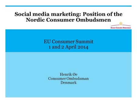 Social media marketing: Position of the Nordic Consumer Ombudsmen EU Consumer Summit 1 and 2 April 2014 Henrik Øe Consumer Ombudsman Denmark.