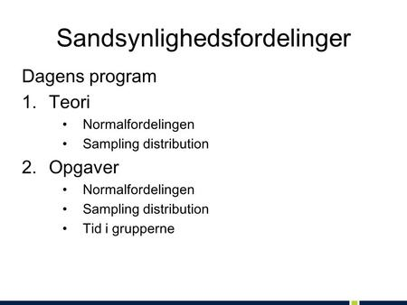 Sandsynlighedsfordelinger Dagens program 1.Teori •Normalfordelingen •Sampling distribution 2.Opgaver •Normalfordelingen •Sampling distribution •Tid i grupperne.