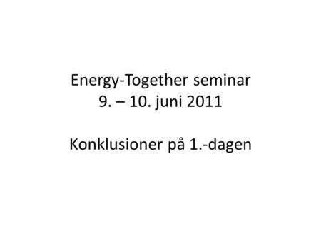 Energy-Together seminar 9. – 10. juni 2011 Konklusioner på 1.-dagen.