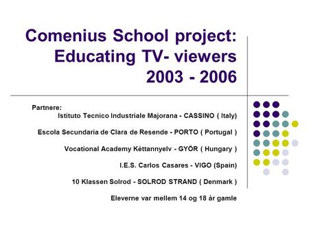 Comenius School project: Educating TV- viewers 2003 - 2006 Partnere: Istituto Tecnico Industriale Majorana - CASSINO ( Italy) Escola Secundaria de Clara.