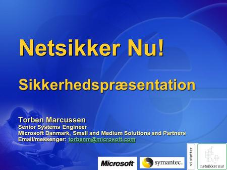 Netsikker Nu! Sikkerhedspræsentation Torben Marcussen Senior Systems Engineer Microsoft Danmark, Small and Medium Solutions and Partners Email/messenger: