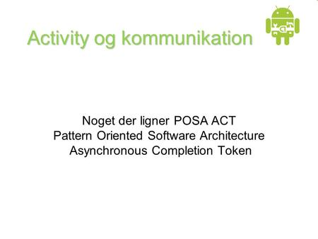 Activity og kommunikation Noget der ligner POSA ACT Pattern Oriented Software Architecture Asynchronous Completion Token.
