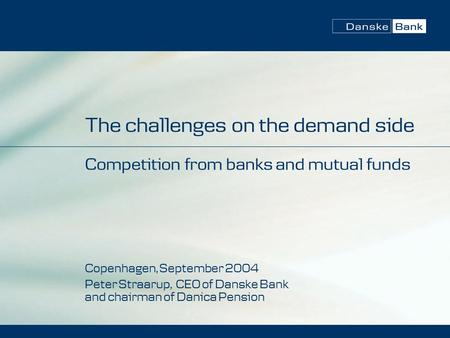 The challenges on the demand side Competition from banks and mutual funds Copenhagen, September 2004 Peter Straarup, CEO of Danske Bank and chairman of.