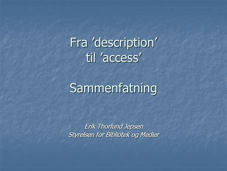 Fra 'description' til 'access' Sammenfatning Erik Thorlund Jepsen Styrelsen for Bibliotek og Medier.
