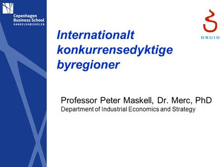 Internationalt konkurrensedyktige byregioner Professor Peter Maskell, Dr. Merc, PhD Department of Industrial Economics and Strategy.