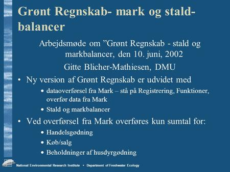 "National Environmental Research Institute • Department of Freshwater Ecology Grønt Regnskab- mark og stald- balancer Arbejdsmøde om ""Grønt Regnskab - stald."