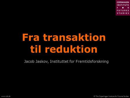 © The Copenhagen Institute for Futures Studieswww.cifs.dk Fra transaktion til reduktion Jacob Jaskov, Instituttet for Fremtidsforskning.