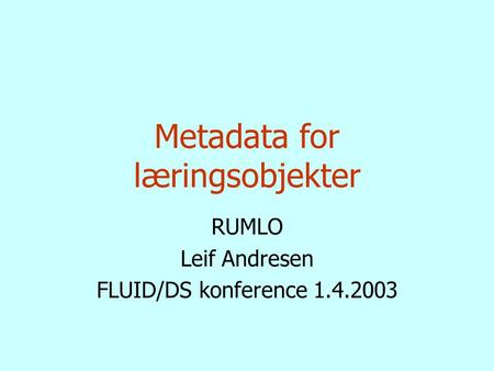 Metadata for læringsobjekter RUMLO Leif Andresen FLUID/DS konference 1.4.2003.