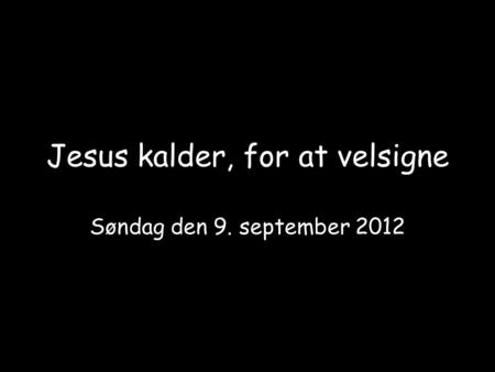 Jesus kalder, for at velsigne Søndag den 9. september 2012.