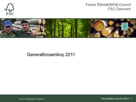 Forest Stewardship Council FSC Danmark ® FSC, A.C. All rights reserved FSC-SECR-0104 Presentation June 24, 2014 · 1 HVORFOR FSC? Generalforsamling 2011.