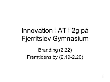 1 Innovation i AT i 2g på Fjerritslev Gymnasium Branding (2.22) Fremtidens by (2.19-2.20)