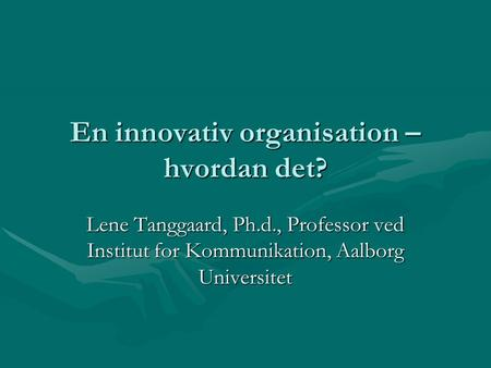 En innovativ organisation – hvordan det? Lene Tanggaard, Ph.d., Professor ved Institut for Kommunikation, Aalborg Universitet.