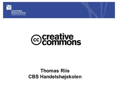 Thomas Riis CBS Handelshøjskolen. Creative Commons Etableret i 2001 Lawrence Lessig, Stanford Law School: 'Code is code' 'Free Culture - How Big Media.