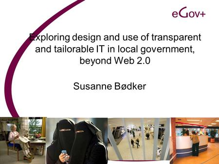 Exploring design and use of transparent and tailorable IT in local government, beyond Web 2.0 Susanne Bødker.