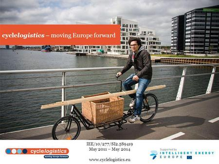 Cyclelogistics – moving Europe forward IEE/10/277/SI2.589419 May 2011 – May 2014 www.cyclelogistics.eu.