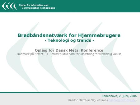 Center for Information and Communication Technologies Bredbåndsnetværk for Hjemmebrugere - Teknologi og trends - Oplæg for Dansk Metal Konference Danmark.