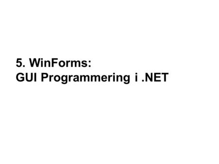 "5. WinForms: GUI Programmering i.NET. 2 Nordjyllands Erhvervakademi - 2009 Mål "".NET supports two types of form-based apps, WinForms and WebForms. WinForms."