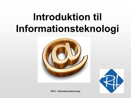RHS - Informationsteknologi 1 Introduktion til Informationsteknologi.