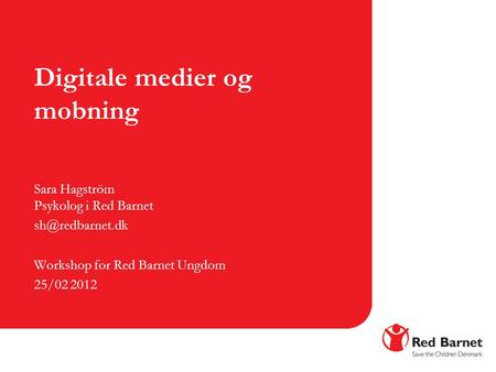 Digitale medier og mobning Sara Hagström Psykolog i Red Barnet Workshop for Red Barnet Ungdom 25/02 2012.