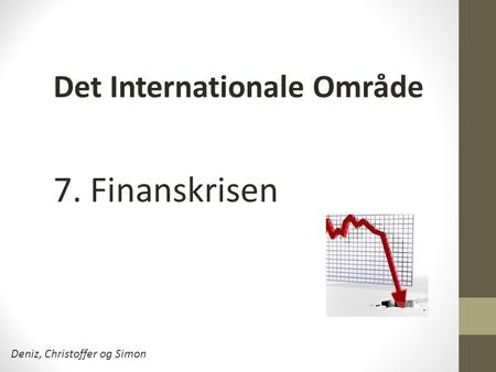 7. Finanskrisen Deniz, Christoffer og Simon Det Internationale Område.