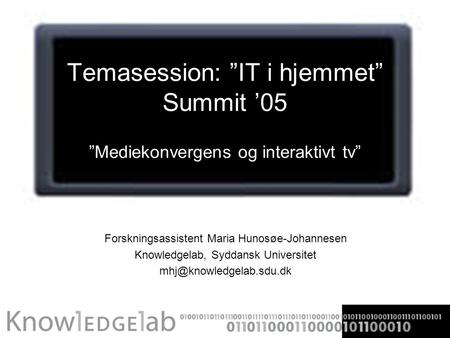 "Temasession: ""IT i hjemmet"" Summit '05 ""Mediekonvergens og interaktivt tv"" Forskningsassistent Maria Hunosøe-Johannesen Knowledgelab, Syddansk Universitet."