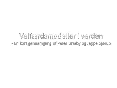 Velfærdsmodeller i verden - En kort gennemgang af Peter Dræby og Jeppe Sjørup Kilde: http://media.library.ku.edu.tr/reserve/resspring08/cshs511_JDixon/Three%20worlds%20of%20welfare%20capitalism%20or%20more.pdf.