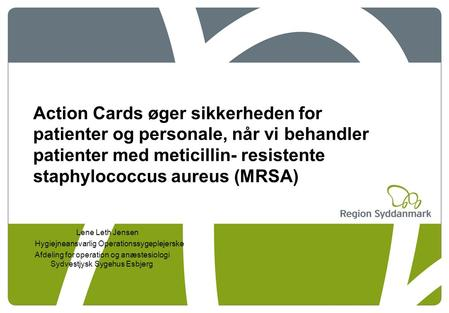 Action Cards øger sikkerheden for patienter og personale, når vi behandler patienter med meticillin- resistente staphylococcus aureus (MRSA) Lene Leth.