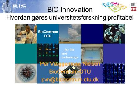BioCentrum DTU …for life and technology BiC Innovation Hvordan gøres universitetsforskning profitabel Per Væggemose Nielsen
