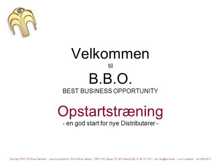 Velkommen til B.B.O. BEST BUSINESS OPPORTUNITY Opstartstræning - en god start for nye Distributører - Copyright: PRO VITA Group Denmark / Layout og produktion: