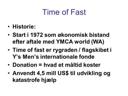 Time of Fast •Historie: •Start i 1972 som økonomisk bistand efter aftale med YMCA world (WA) •Time of fast er rygraden / flagskibet i Y's Men's internationale.