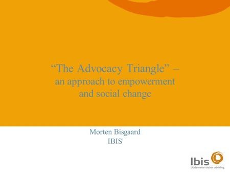 "1 ""The Advocacy Triangle"" – an approach to empowerment and social change Morten Bisgaard IBIS."