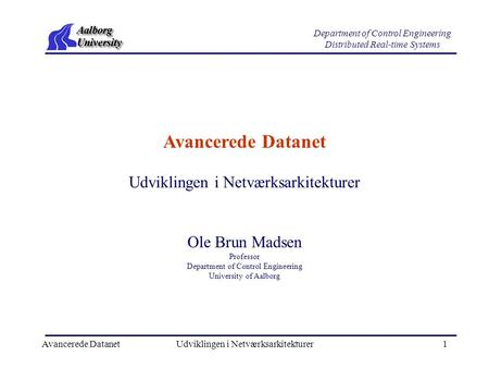 Avancerede DatanetUdviklingen i Netværksarkitekturer1 Department of Control Engineering Distributed Real-time Systems Avancerede Datanet Ole Brun Madsen.